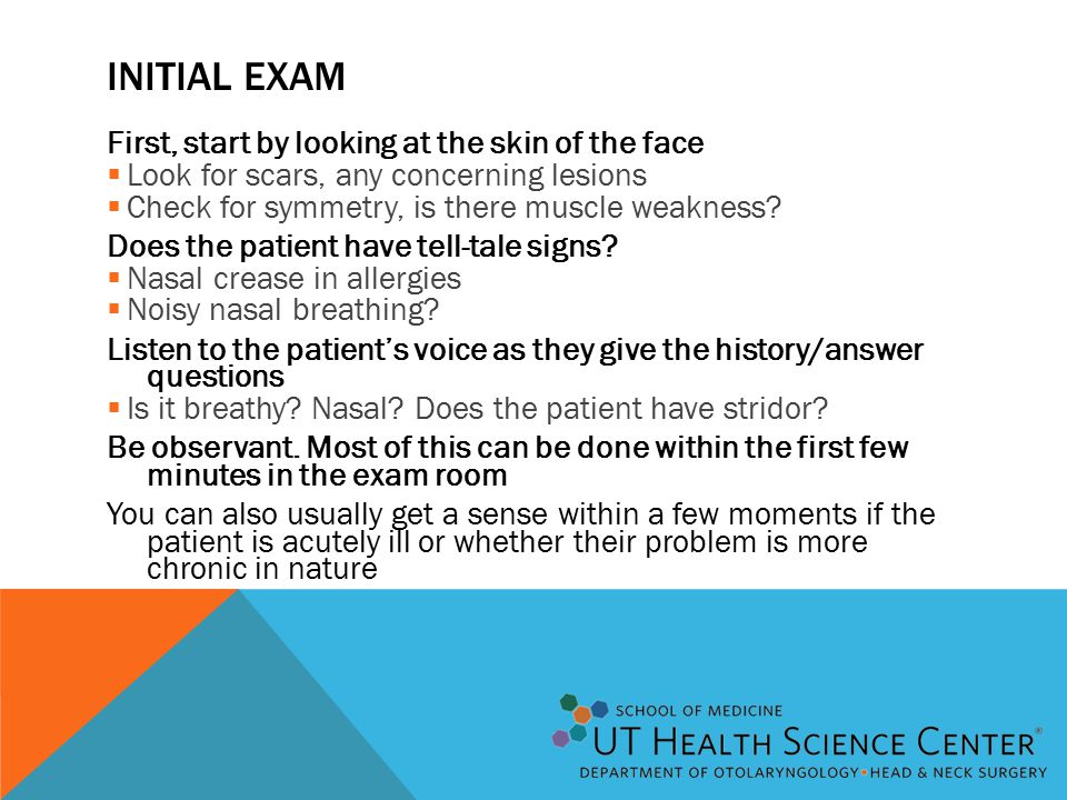 INITIAL EXAM First, start by looking at the skin of the face  Look for scars, any concerning lesions  Check for symmetry, is there muscle weakness.