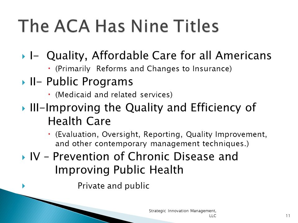  I- Quality, Affordable Care for all Americans  (Primarily Reforms and Changes to Insurance)  II- Public Programs  (Medicaid and related services)  III-Improving the Quality and Efficiency of Health Care  (Evaluation, Oversight, Reporting, Quality Improvement, and other contemporary management techniques.)  IV – Prevention of Chronic Disease and Improving Public Health  Private and public 11 Strategic Innovation Management, LLC