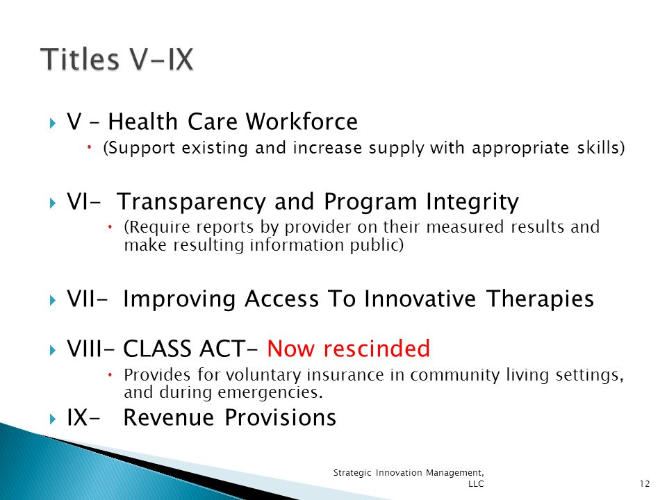  V – Health Care Workforce  (Support existing and increase supply with appropriate skills)  VI- Transparency and Program Integrity  (Require reports by provider on their measured results and make resulting information public)  VII- Improving Access To Innovative Therapies  VIII- CLASS ACT- Now rescinded  Provides for voluntary insurance in community living settings, and during emergencies.