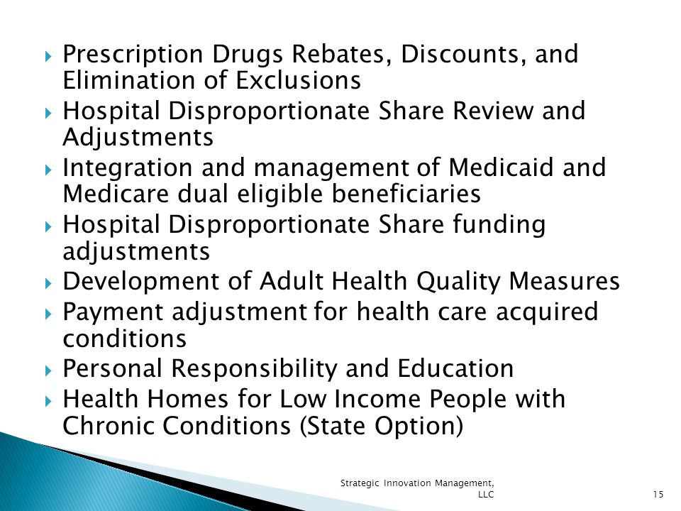  Prescription Drugs Rebates, Discounts, and Elimination of Exclusions  Hospital Disproportionate Share Review and Adjustments  Integration and management of Medicaid and Medicare dual eligible beneficiaries  Hospital Disproportionate Share funding adjustments  Development of Adult Health Quality Measures  Payment adjustment for health care acquired conditions  Personal Responsibility and Education  Health Homes for Low Income People with Chronic Conditions (State Option) Strategic Innovation Management, LLC15