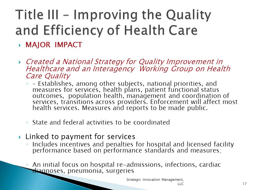 MAJOR IMPACT  Created a National Strategy for Quality Improvement in Healthcare and an Interagency Working Group on Health Care Quality ◦ - Establishes, among other subjects, national priorities, and measures for services, health plans, patient functional status outcomes, population health, management and coordination of services, transitions across providers.