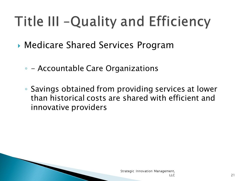  Medicare Shared Services Program ◦ - Accountable Care Organizations ◦ Savings obtained from providing services at lower than historical costs are shared with efficient and innovative providers 21 Strategic Innovation Management, LLC