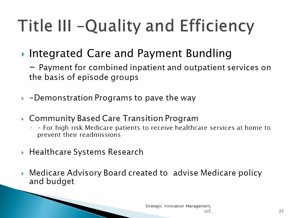  Integrated Care and Payment Bundling - Payment for combined inpatient and outpatient services on the basis of episode groups  -Demonstration Programs to pave the way  Community Based Care Transition Program ◦ - For high risk Medicare patients to receive healthcare services at home to prevent their readmissions  Healthcare Systems Research  Medicare Advisory Board created to advise Medicare policy and budget 22 Strategic Innovation Management, LLC