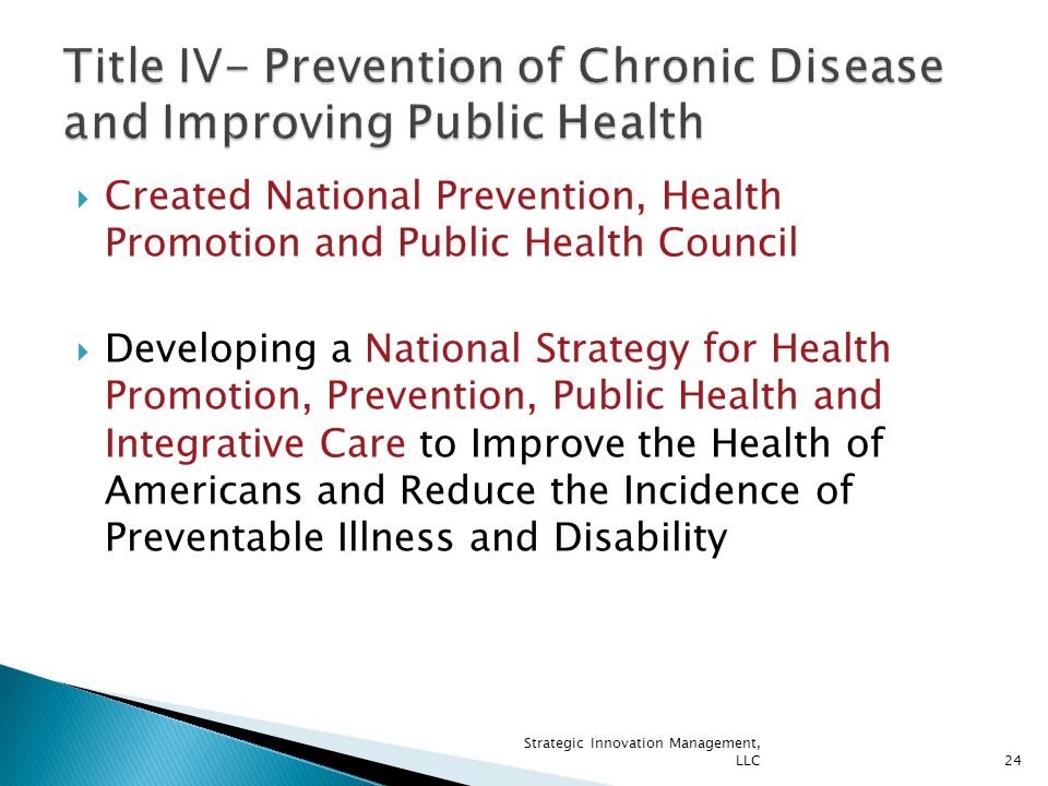  Created National Prevention, Health Promotion and Public Health Council  Developing a National Strategy for Health Promotion, Prevention, Public Health and Integrative Care to Improve the Health of Americans and Reduce the Incidence of Preventable Illness and Disability 24 Strategic Innovation Management, LLC