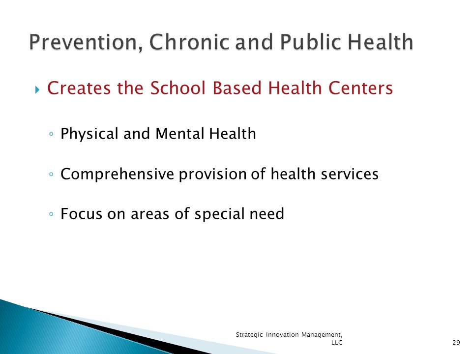  Creates the School Based Health Centers ◦ Physical and Mental Health ◦ Comprehensive provision of health services ◦ Focus on areas of special need 29 Strategic Innovation Management, LLC
