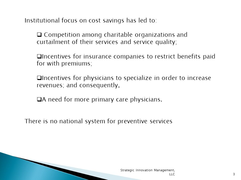 3 Institutional focus on cost savings has led to:  Competition among charitable organizations and curtailment of their services and service quality;  Incentives for insurance companies to restrict benefits paid for with premiums;  Incentives for physicians to specialize in order to increase revenues; and consequently,  A need for more primary care physicians.