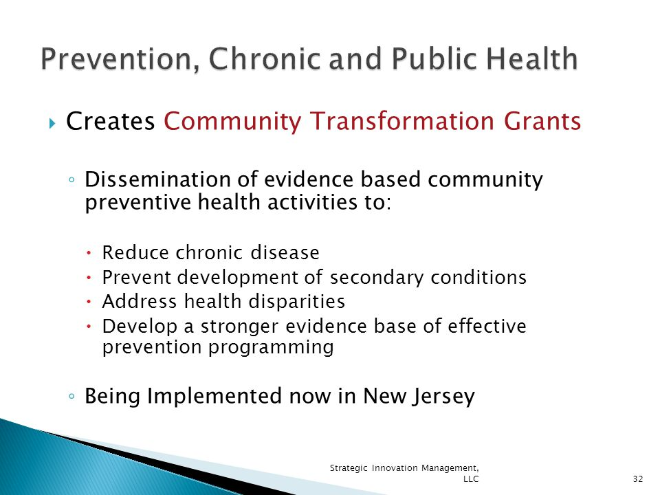  Creates Community Transformation Grants ◦ Dissemination of evidence based community preventive health activities to:  Reduce chronic disease  Prevent development of secondary conditions  Address health disparities  Develop a stronger evidence base of effective prevention programming ◦ Being Implemented now in New Jersey 32 Strategic Innovation Management, LLC