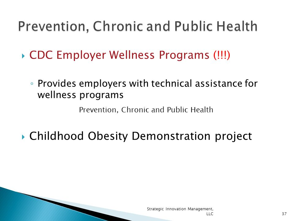  CDC Employer Wellness Programs (!!!) ◦ Provides employers with technical assistance for wellness programs  Childhood Obesity Demonstration project Prevention, Chronic and Public Health 37 Strategic Innovation Management, LLC