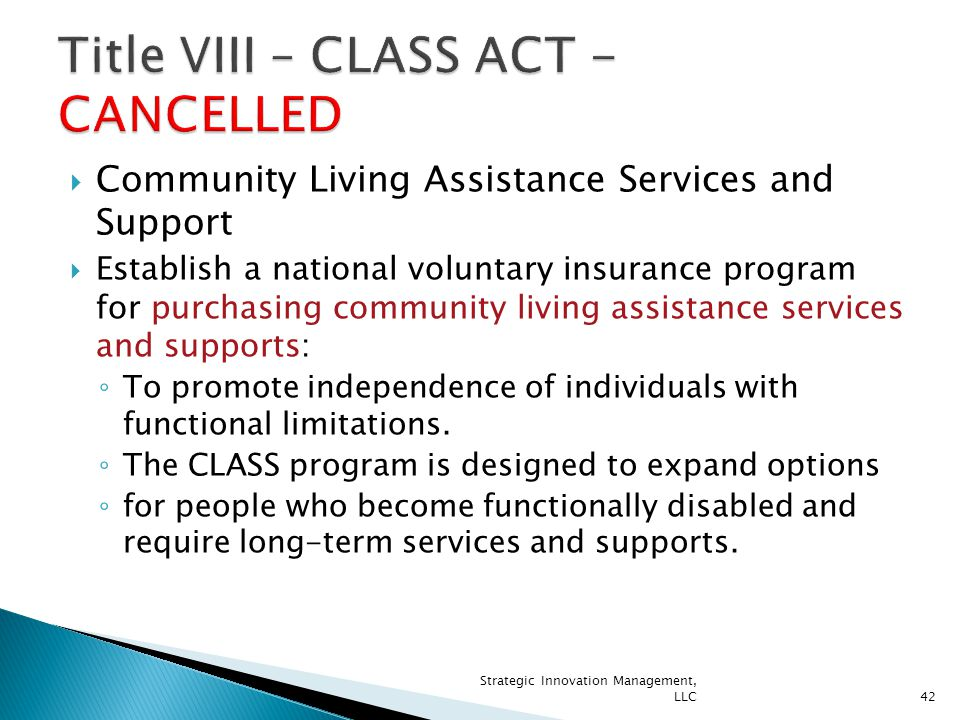  Community Living Assistance Services and Support  Establish a national voluntary insurance program for purchasing community living assistance services and supports: ◦ To promote independence of individuals with functional limitations.