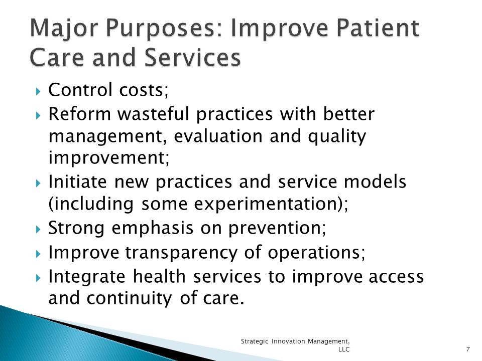  Control costs;  Reform wasteful practices with better management, evaluation and quality improvement;  Initiate new practices and service models (including some experimentation);  Strong emphasis on prevention;  Improve transparency of operations;  Integrate health services to improve access and continuity of care.