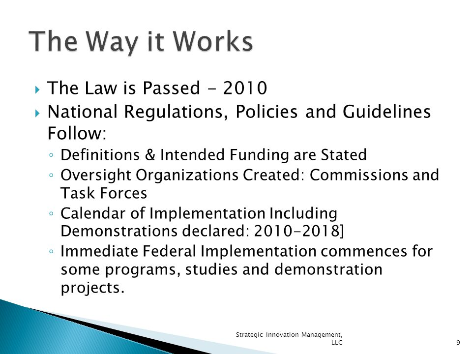  The Law is Passed - 2010  National Regulations, Policies and Guidelines Follow: ◦ Definitions & Intended Funding are Stated ◦ Oversight Organizations Created: Commissions and Task Forces ◦ Calendar of Implementation Including Demonstrations declared: 2010-2018] ◦ Immediate Federal Implementation commences for some programs, studies and demonstration projects.