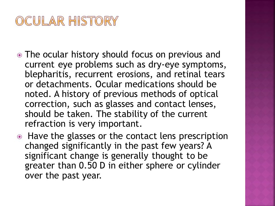 The ocular history should focus on previous and current eye problems such as dry-eye symptoms, blepharitis, recurrent erosions, and retinal tears or