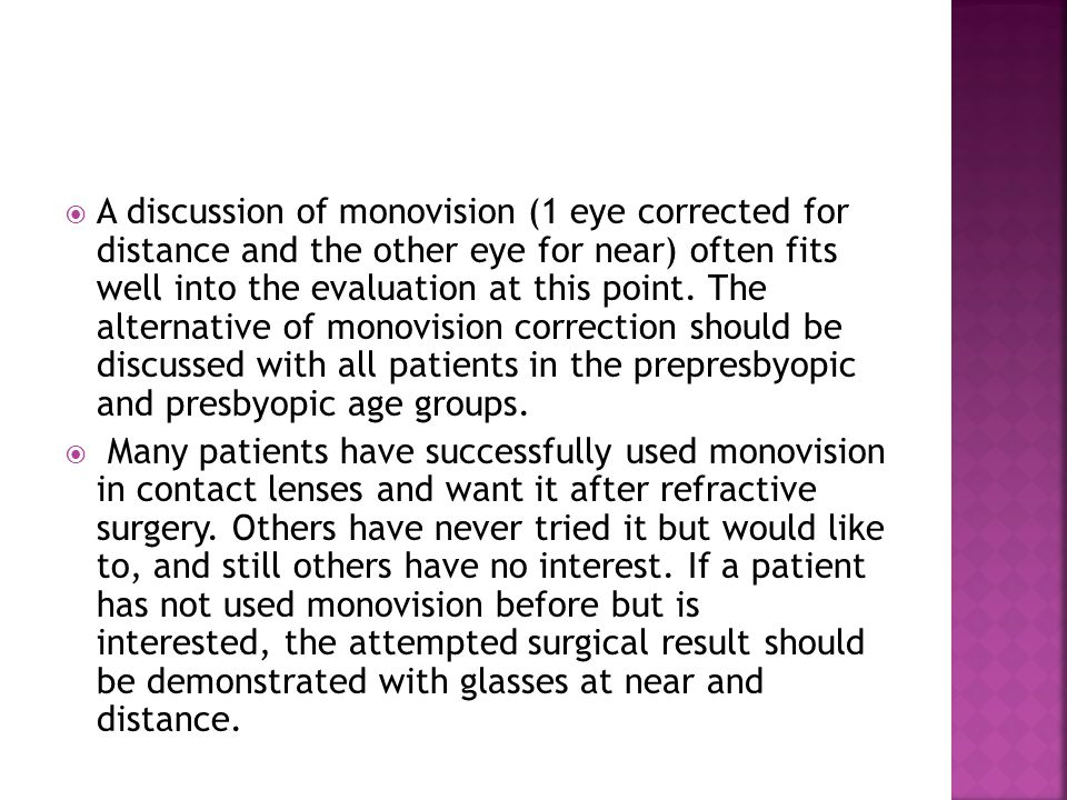  A discussion of monovision (1 eye corrected for distance and the other eye for near) often fits well into the evaluation at this point. The alternat