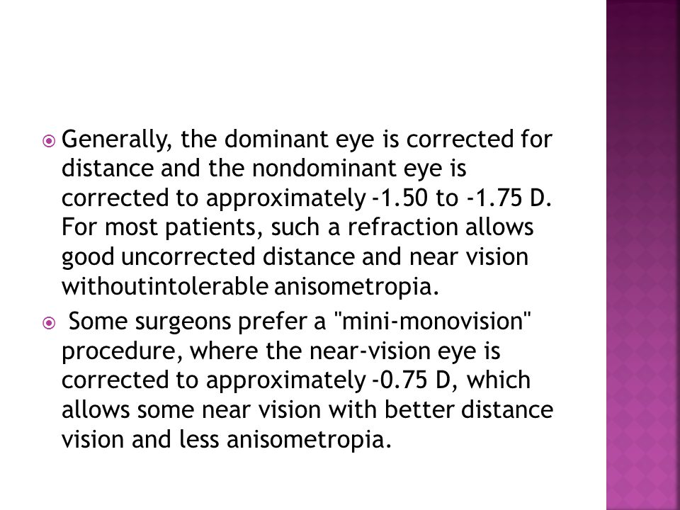  Generally, the dominant eye is corrected for distance and the nondominant eye is corrected to approximately -1.50 to -1.75 D. For most patients, suc