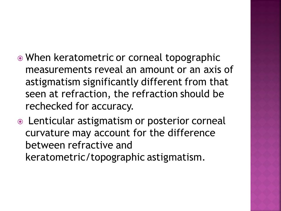  When keratometric or corneal topographic measurements reveal an amount or an axis of astigmatism significantly different from that seen at refractio