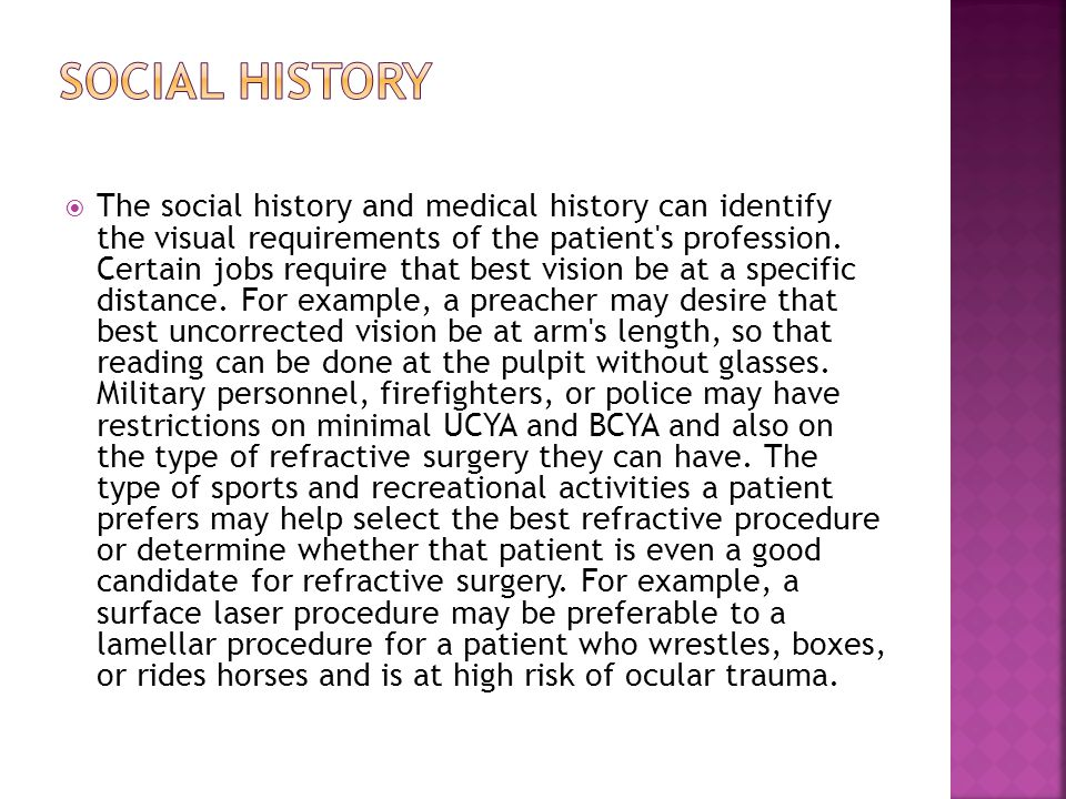  The social history and medical history can identify the visual requirements of the patient's profession. Certain jobs require that best vision be at