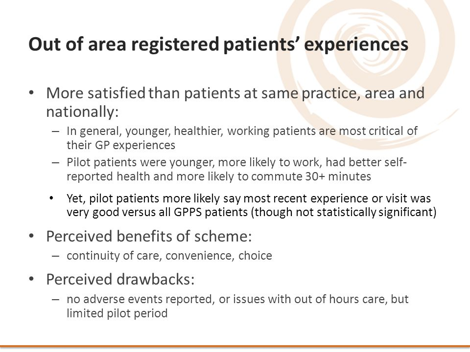 Out of area registered patients' experiences More satisfied than patients at same practice, area and nationally: – In general, younger, healthier, working patients are most critical of their GP experiences – Pilot patients were younger, more likely to work, had better self- reported health and more likely to commute 30+ minutes Yet, pilot patients more likely say most recent experience or visit was very good versus all GPPS patients (though not statistically significant) Perceived benefits of scheme: – continuity of care, convenience, choice Perceived drawbacks: – no adverse events reported, or issues with out of hours care, but limited pilot period