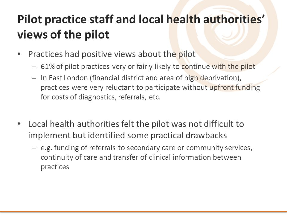 Pilot practice staff and local health authorities' views of the pilot Practices had positive views about the pilot – 61% of pilot practices very or fairly likely to continue with the pilot – In East London (financial district and area of high deprivation), practices were very reluctant to participate without upfront funding for costs of diagnostics, referrals, etc.