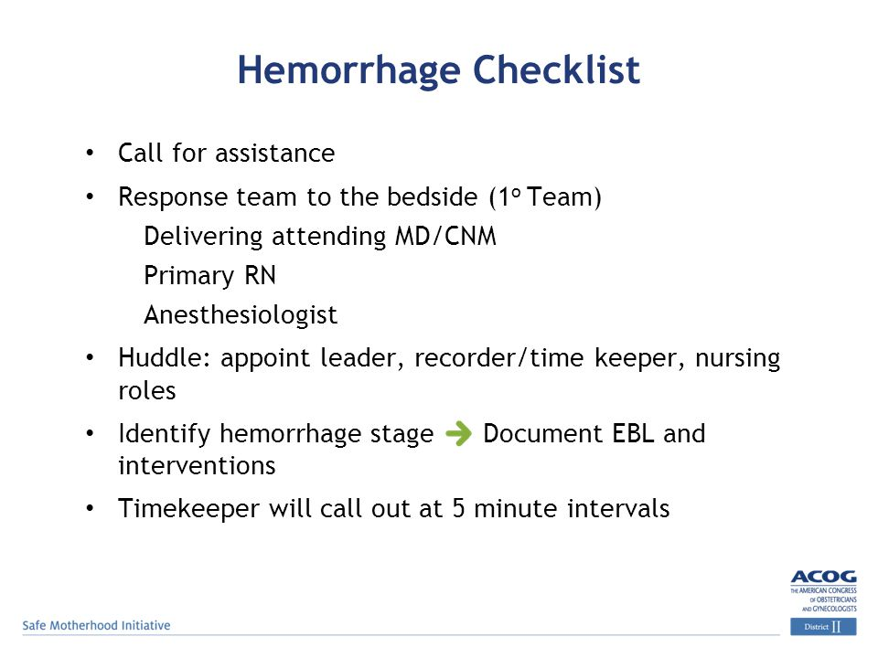 Hemorrhage Checklist Call for assistance Response team to the bedside (1 o Team)  Delivering attending MD/CNM  Primary RN  Anesthesiologist Huddle: appoint leader, recorder/time keeper, nursing roles Identify hemorrhage stage Document EBL and interventions Timekeeper will call out at 5 minute intervals