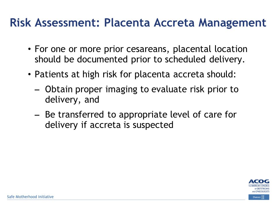 Risk Assessment: Placenta Accreta Management For one or more prior cesareans, placental location should be documented prior to scheduled delivery.