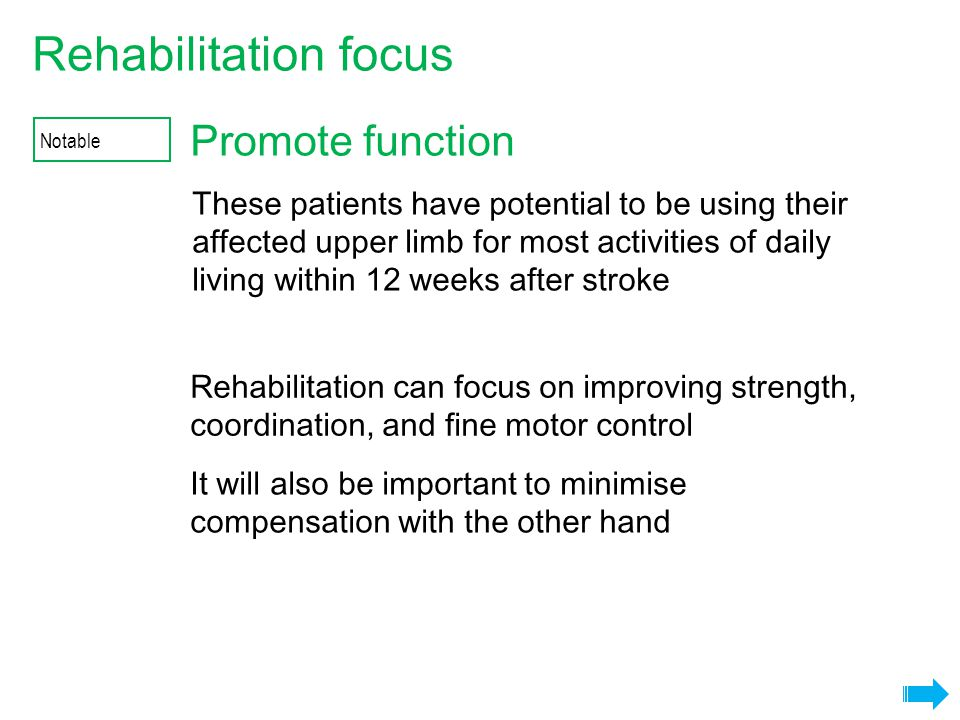 Promote function Rehabilitation focus It will also be important to minimise compensation with the other hand Rehabilitation can focus on improving strength, coordination, and fine motor control Notable These patients have potential to be using their affected upper limb for most activities of daily living within 12 weeks after stroke