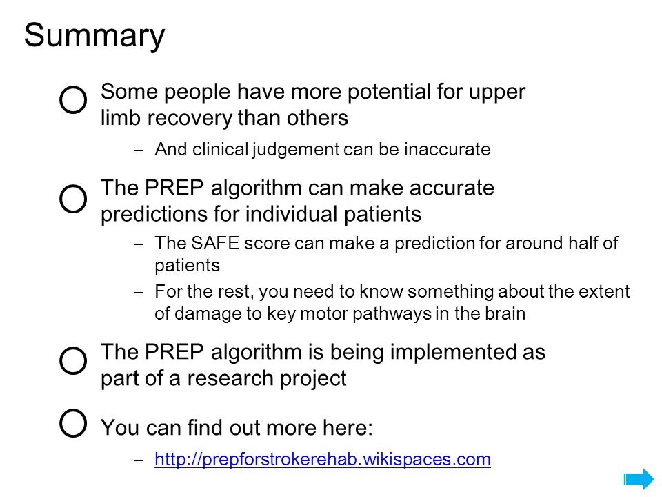 Summary Some people have more potential for upper limb recovery than others The PREP algorithm can make accurate predictions for individual patients The PREP algorithm is being implemented as part of a research project You can find out more here: –And clinical judgement can be inaccurate –The SAFE score can make a prediction for around half of patients –For the rest, you need to know something about the extent of damage to key motor pathways in the brain –http://prepforstrokerehab.wikispaces.comhttp://prepforstrokerehab.wikispaces.com