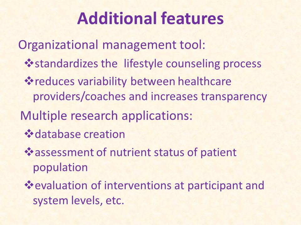 Additional features Organizational management tool:  standardizes the lifestyle counseling process  reduces variability between healthcare providers/coaches and increases transparency Multiple research applications:  database creation  assessment of nutrient status of patient population  evaluation of interventions at participant and system levels, etc.