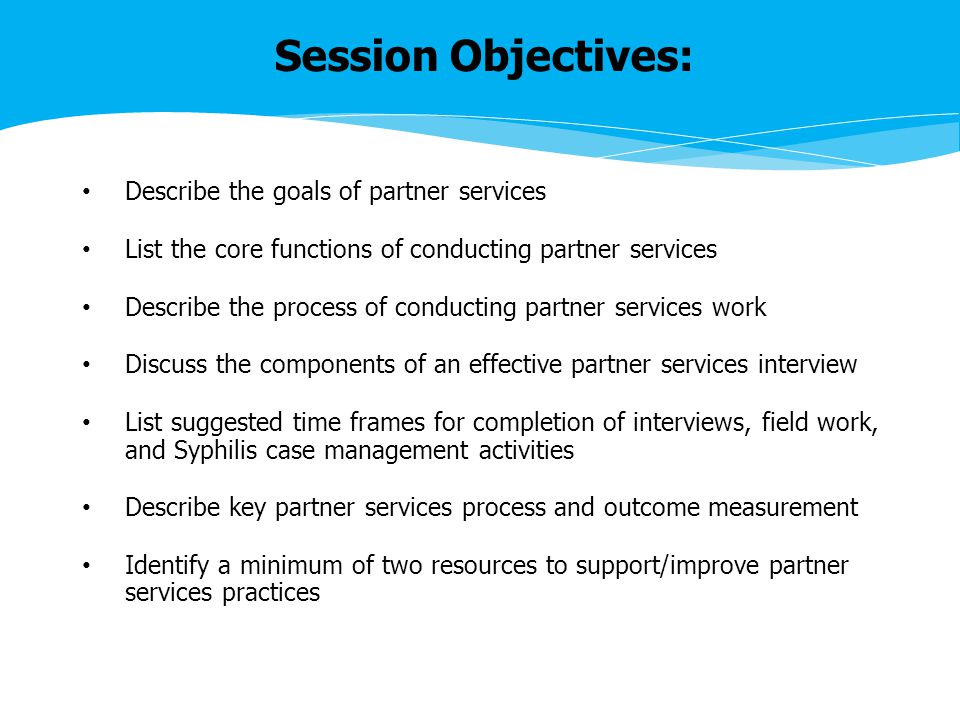 Describe the goals of partner services List the core functions of conducting partner services Describe the process of conducting partner services work Discuss the components of an effective partner services interview List suggested time frames for completion of interviews, field work, and Syphilis case management activities Describe key partner services process and outcome measurement Identify a minimum of two resources to support/improve partner services practices Session Objectives: