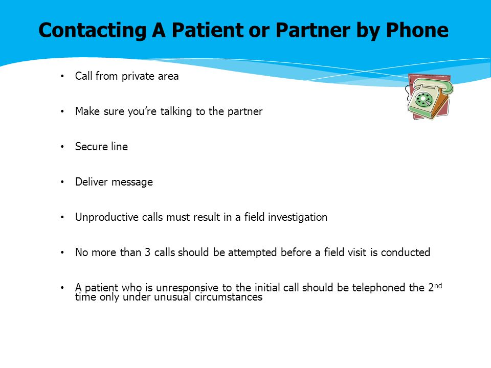 Contacting A Patient or Partner by Phone Call from private area Make sure you're talking to the partner Secure line Deliver message Unproductive calls must result in a field investigation No more than 3 calls should be attempted before a field visit is conducted A patient who is unresponsive to the initial call should be telephoned the 2 nd time only under unusual circumstances