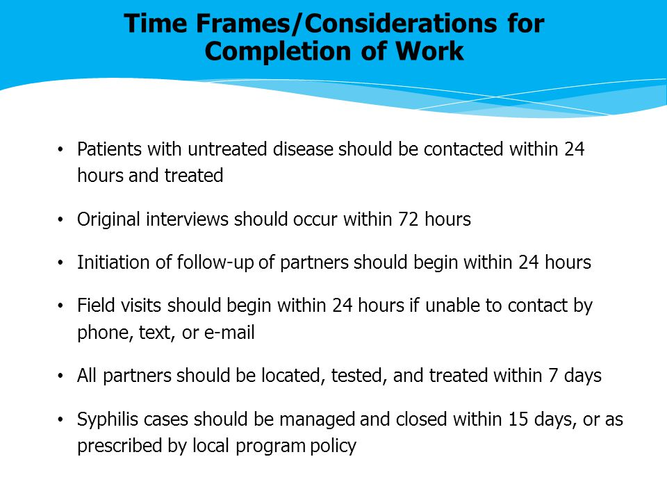 Time Frames/Considerations for Completion of Work Patients with untreated disease should be contacted within 24 hours and treated Original interviews should occur within 72 hours Initiation of follow-up of partners should begin within 24 hours Field visits should begin within 24 hours if unable to contact by phone, text, or e-mail All partners should be located, tested, and treated within 7 days Syphilis cases should be managed and closed within 15 days, or as prescribed by local program policy