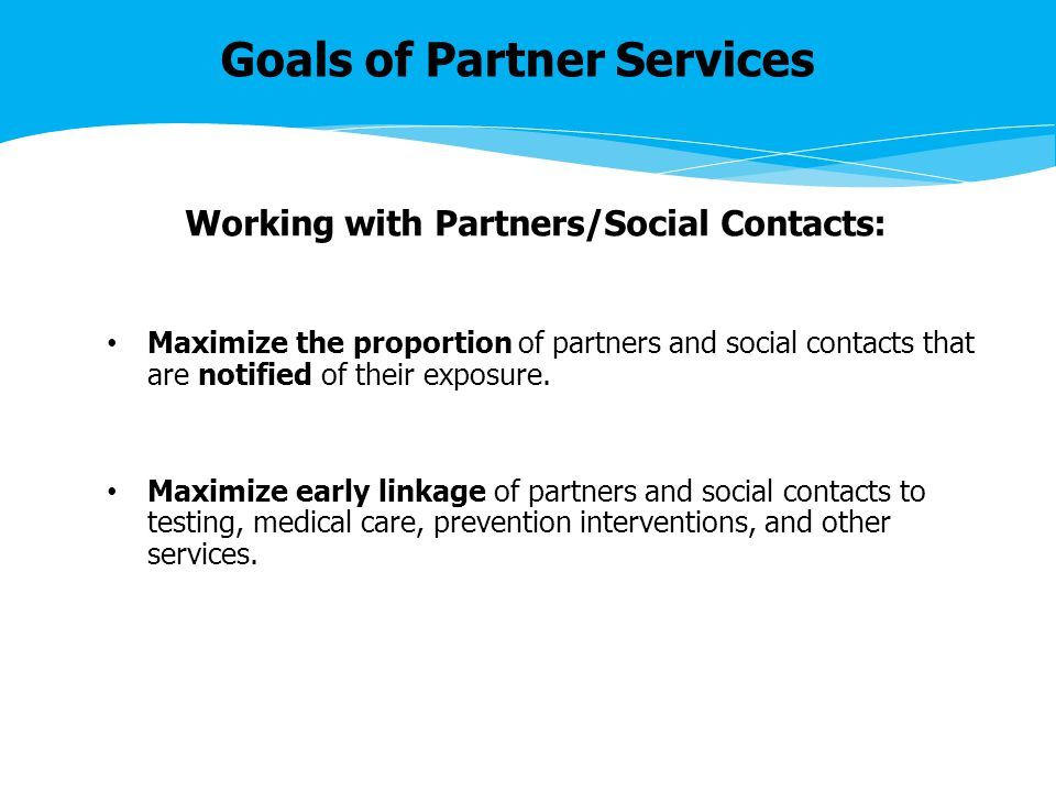 Goals of Partner Services Working with Partners/Social Contacts: Maximize the proportion of partners and social contacts that are notified of their exposure.