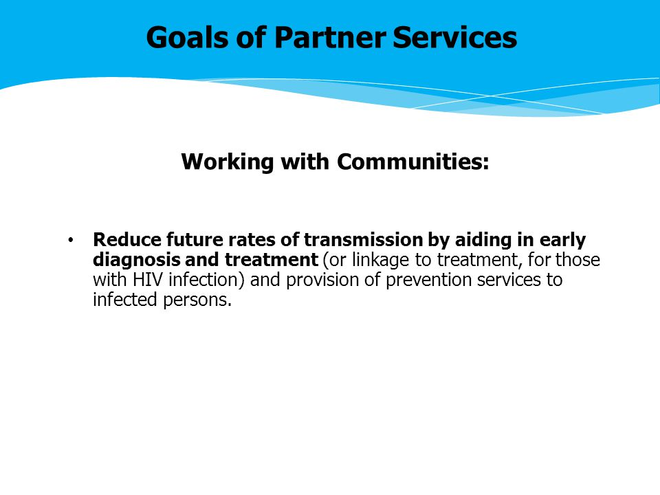 Goals of Partner Services Working with Communities: Reduce future rates of transmission by aiding in early diagnosis and treatment (or linkage to treatment, for those with HIV infection) and provision of prevention services to infected persons.