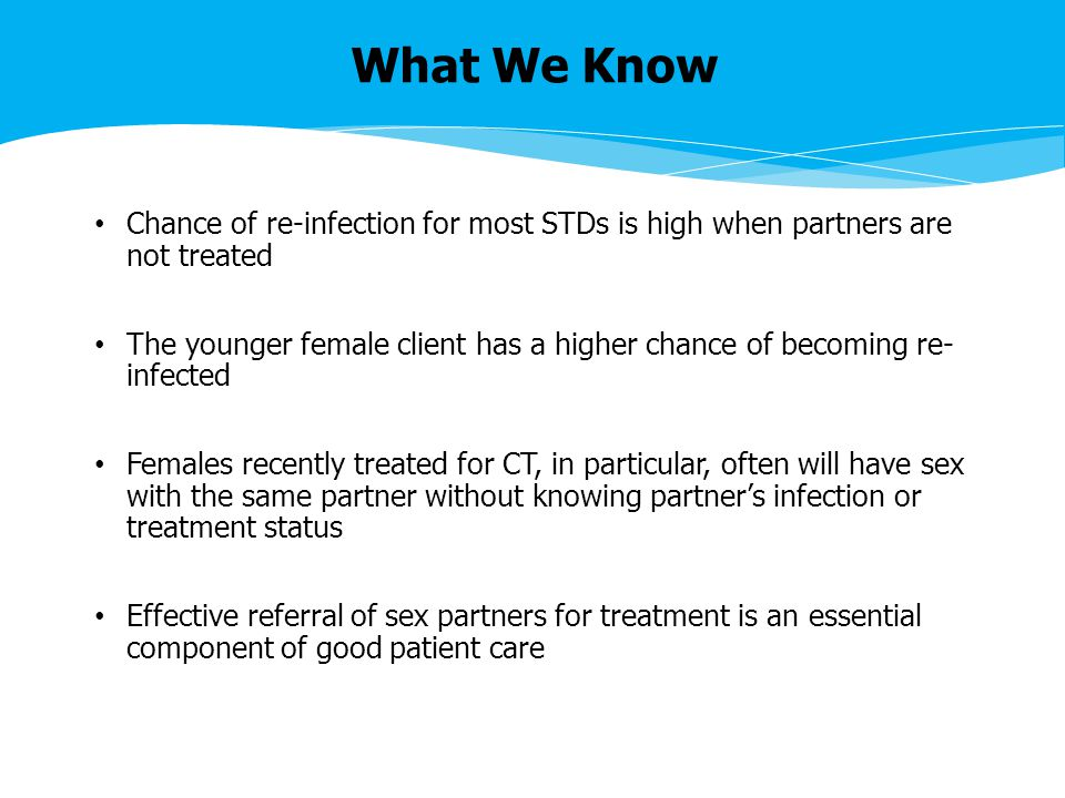 What We Know Chance of re-infection for most STDs is high when partners are not treated The younger female client has a higher chance of becoming re- infected Females recently treated for CT, in particular, often will have sex with the same partner without knowing partner's infection or treatment status Effective referral of sex partners for treatment is an essential component of good patient care