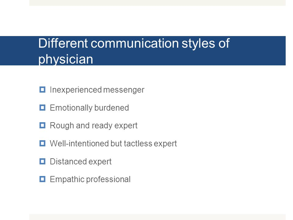 Different communication styles of physician  Inexperienced messenger  Emotionally burdened  Rough and ready expert  Well-intentioned but tactless
