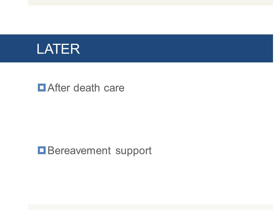 LATER  After death care  Bereavement support