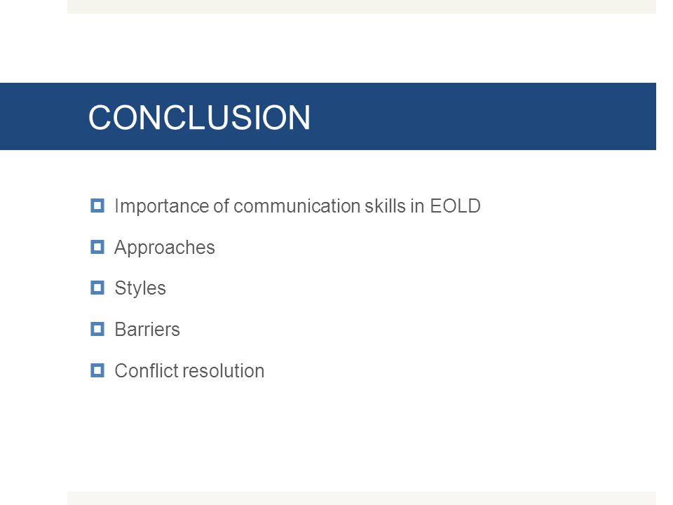 CONCLUSION  Importance of communication skills in EOLD  Approaches  Styles  Barriers  Conflict resolution