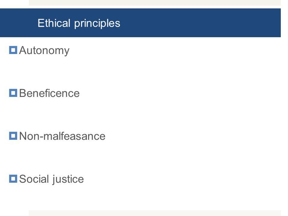 Ethical principles  Autonomy  Beneficence  Non-malfeasance  Social justice