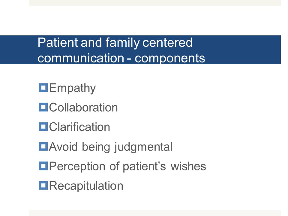 Patient and family centered communication - components  Empathy  Collaboration  Clarification  Avoid being judgmental  Perception of patient's wi