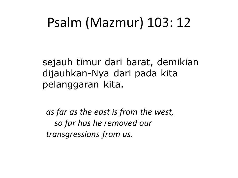 Psalm (Mazmur) 103: 12 sejauh timur dari barat, demikian dijauhkan-Nya dari pada kita pelanggaran kita. as far as the east is from the west, so far ha