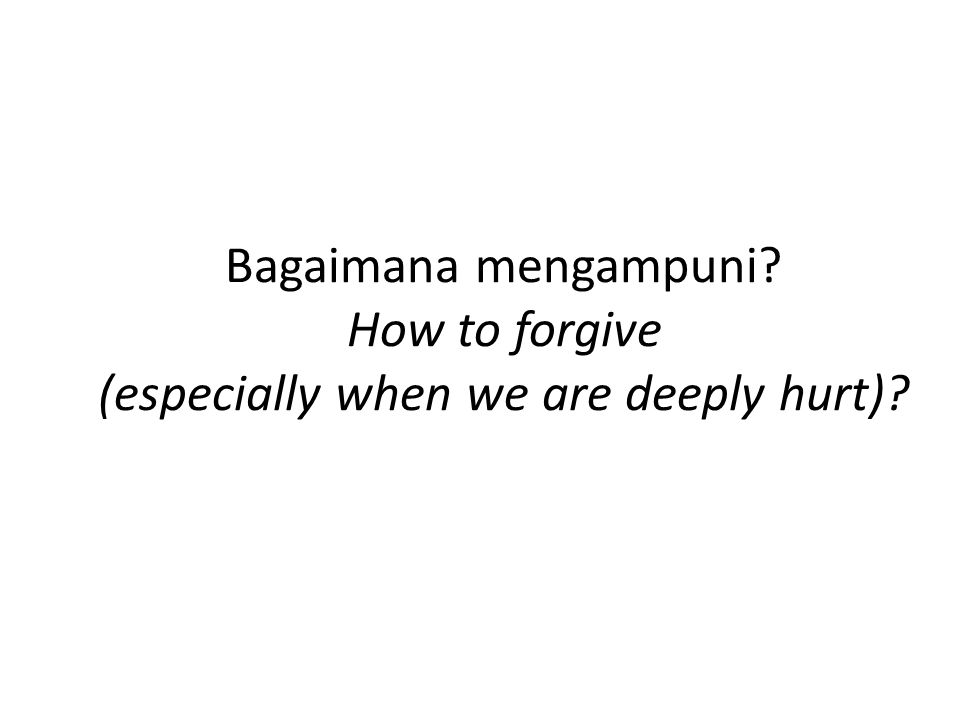 Bagaimana mengampuni How to forgive (especially when we are deeply hurt)