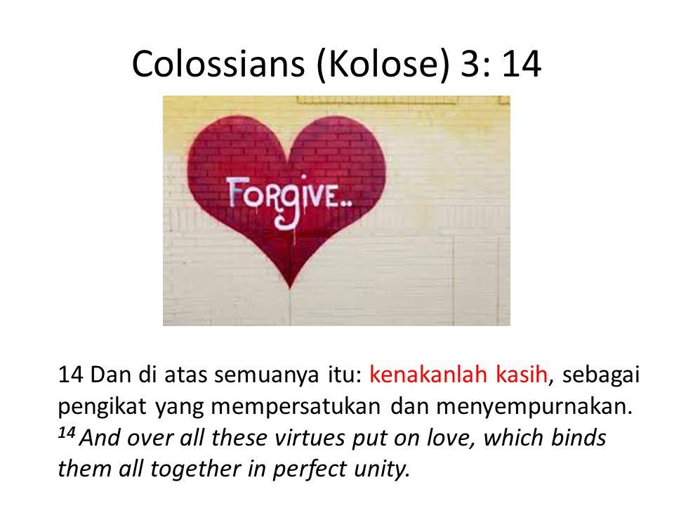 Colossians (Kolose) 3: 14 14 Dan di atas semuanya itu: kenakanlah kasih, sebagai pengikat yang mempersatukan dan menyempurnakan. 14 And over all these