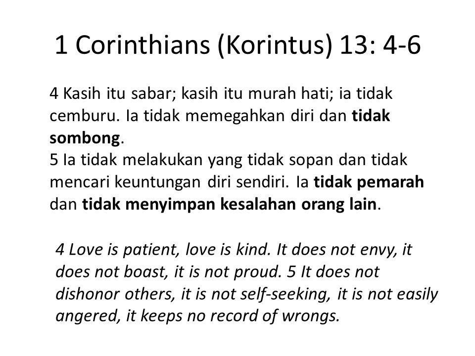 1 Corinthians (Korintus) 13: 4-6 4 Kasih itu sabar; kasih itu murah hati; ia tidak cemburu. Ia tidak memegahkan diri dan tidak sombong. 5 Ia tidak mel