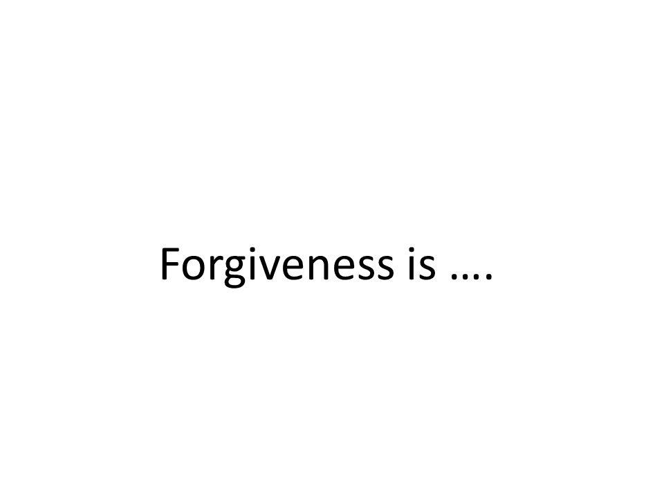 Forgiveness is ….