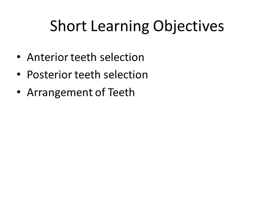 Short Learning Objectives Anterior teeth selection Posterior teeth selection Arrangement of Teeth
