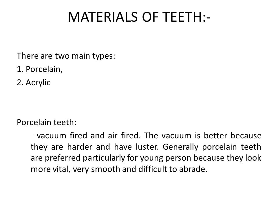 MATERIALS OF TEETH:- There are two main types: 1. Porcelain, 2. Acrylic Porcelain teeth: - vacuum fired and air fired. The vacuum is better because th