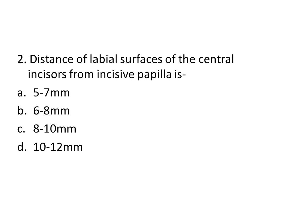 2. Distance of labial surfaces of the central incisors from incisive papilla is- a.5-7mm b.6-8mm c.8-10mm d.10-12mm