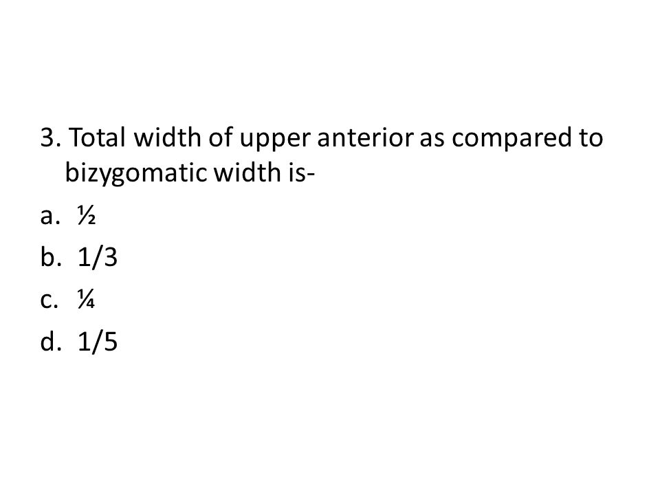 3. Total width of upper anterior as compared to bizygomatic width is- a.½ b.1/3 c.¼ d.1/5