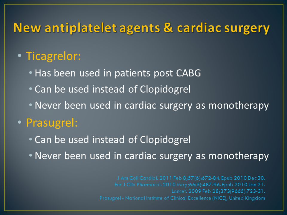 Ticagrelor: Has been used in patients post CABG Can be used instead of Clopidogrel Never been used in cardiac surgery as monotherapy Prasugrel: Can be
