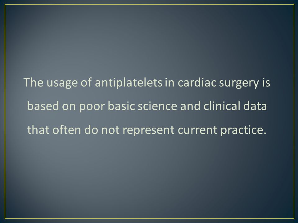 The usage of antiplatelets in cardiac surgery is based on poor basic science and clinical data that often do not represent current practice.