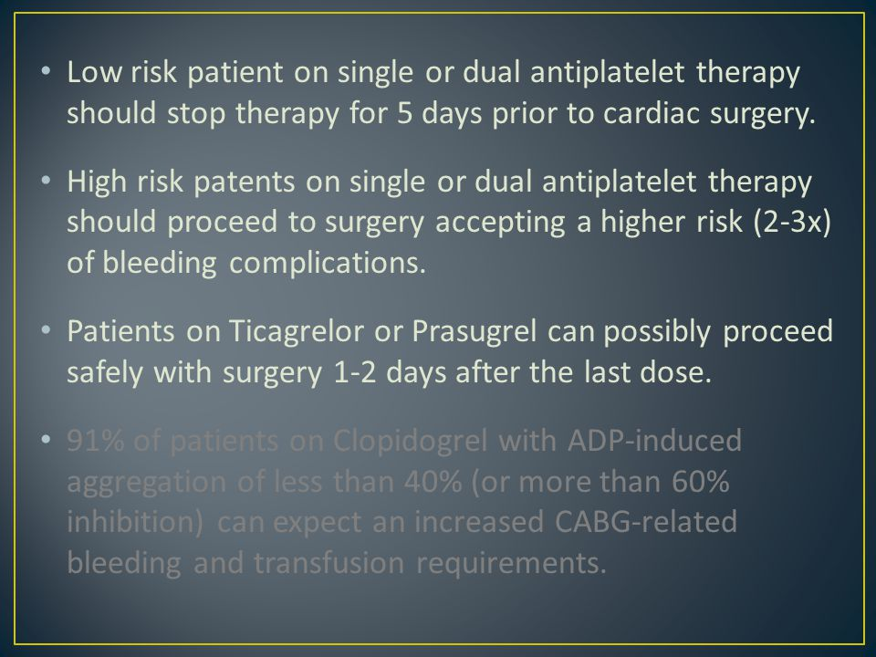 Low risk patient on single or dual antiplatelet therapy should stop therapy for 5 days prior to cardiac surgery. High risk patents on single or dual a